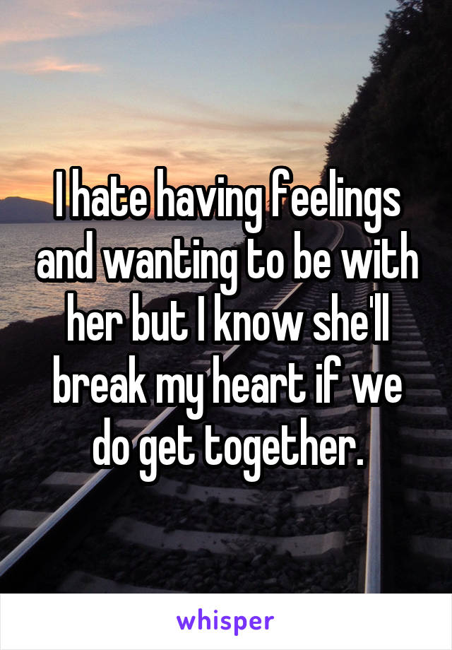 I hate having feelings and wanting to be with her but I know she'll break my heart if we do get together.
