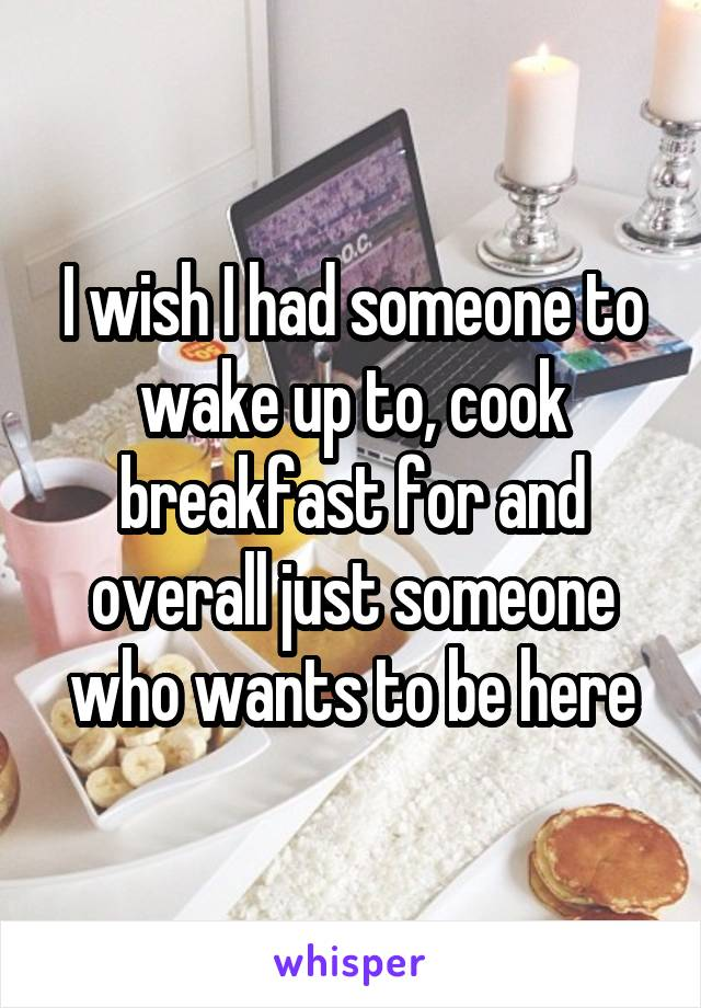 I wish I had someone to wake up to, cook breakfast for and overall just someone who wants to be here