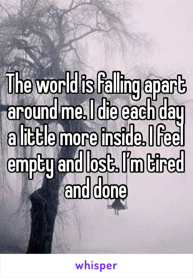 The world is falling apart around me. I die each day a little more inside. I feel empty and lost. I'm tired and done