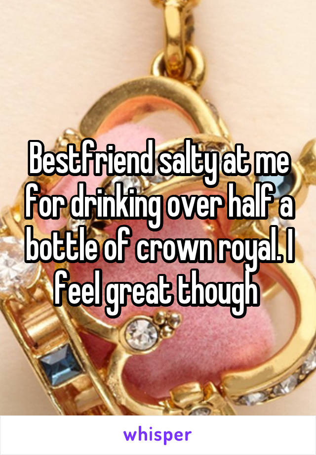 Bestfriend salty at me for drinking over half a bottle of crown royal. I feel great though