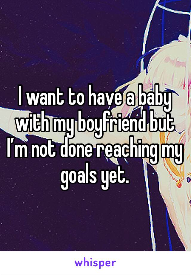 I want to have a baby with my boyfriend but I'm not done reaching my goals yet.