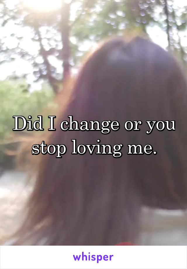 Did I change or you stop loving me.