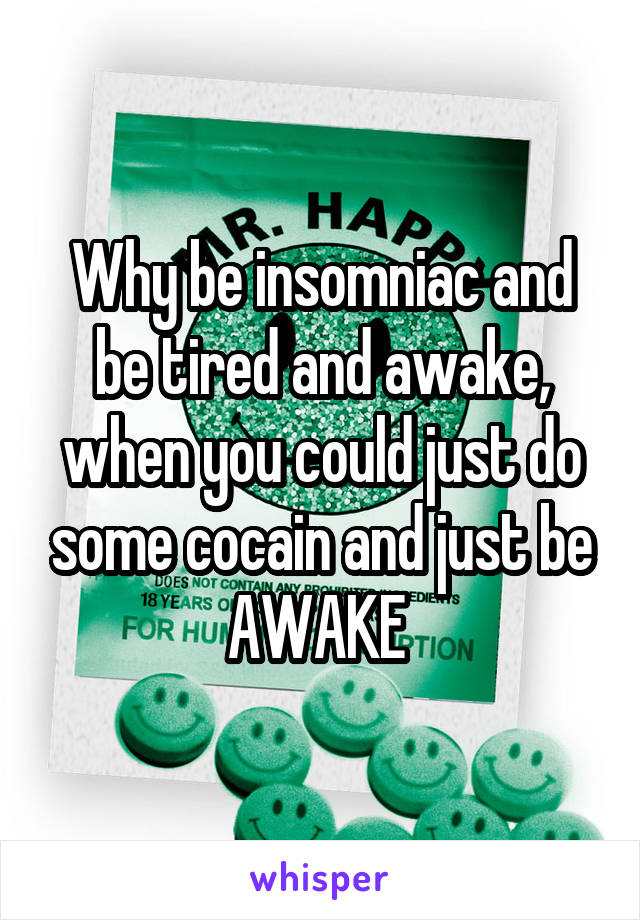 Why be insomniac and be tired and awake, when you could just do some cocain and just be AWAKE