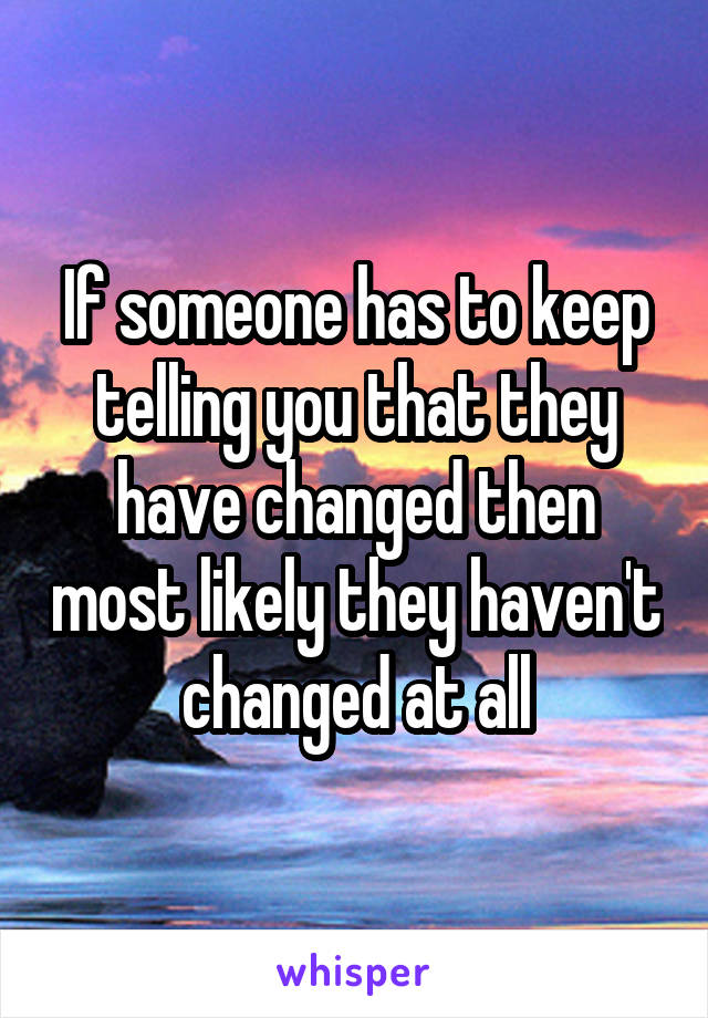 If someone has to keep telling you that they have changed then most likely they haven't changed at all