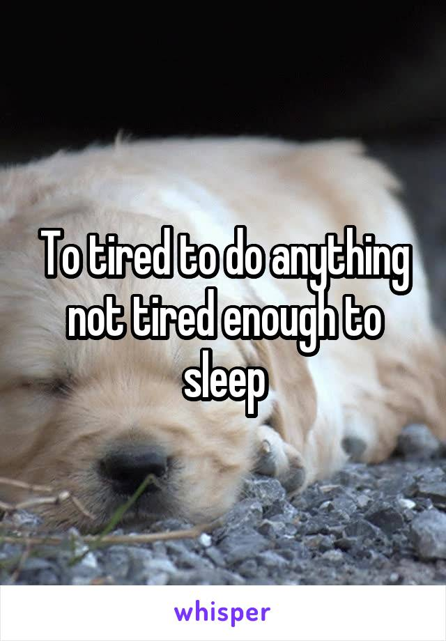 To tired to do anything not tired enough to sleep
