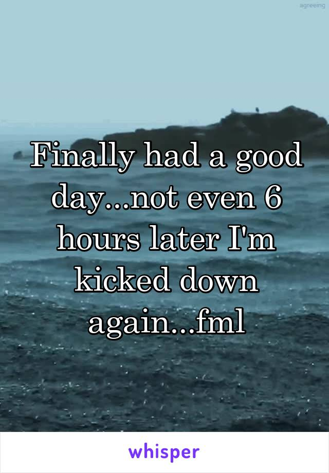 Finally had a good day...not even 6 hours later I'm kicked down again...fml