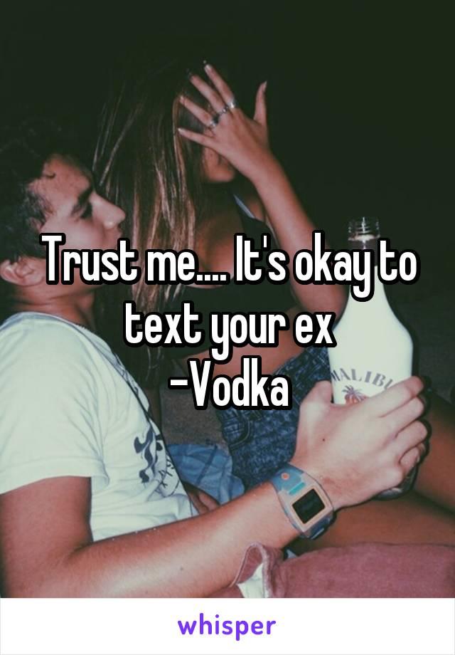 Trust me.... It's okay to text your ex -Vodka