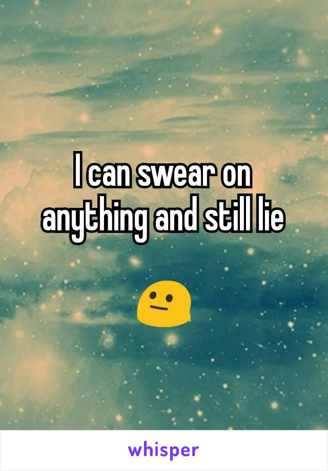 I can swear on anything and still lie  😐
