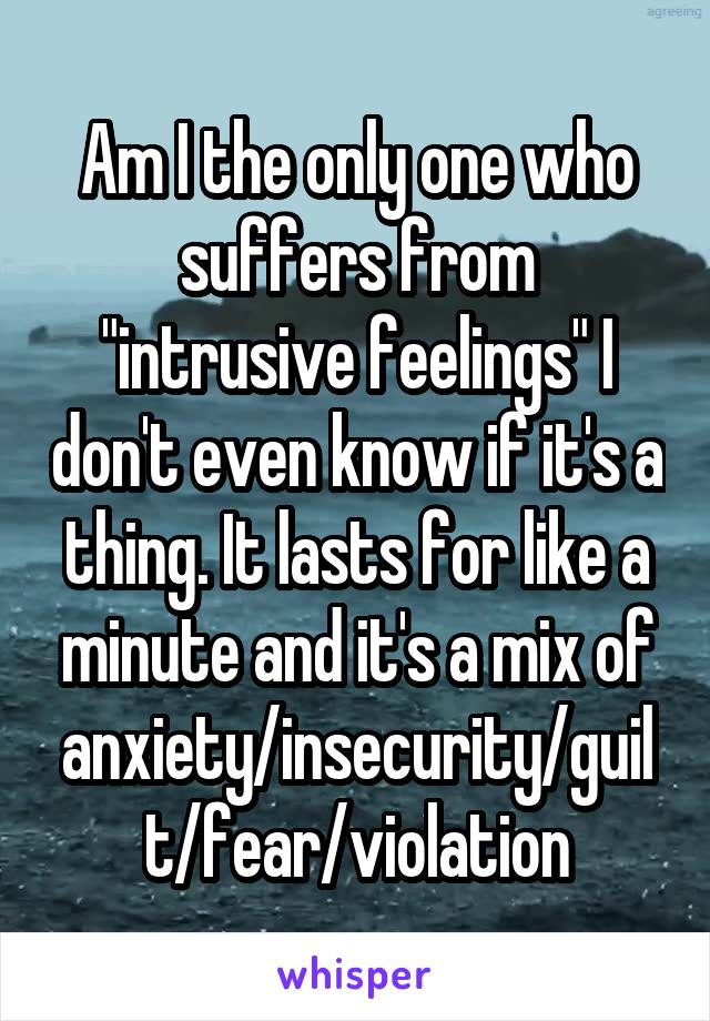 "Am I the only one who suffers from ""intrusive feelings"" I don't even know if it's a thing. It lasts for like a minute and it's a mix of anxiety/insecurity/guilt/fear/violation"
