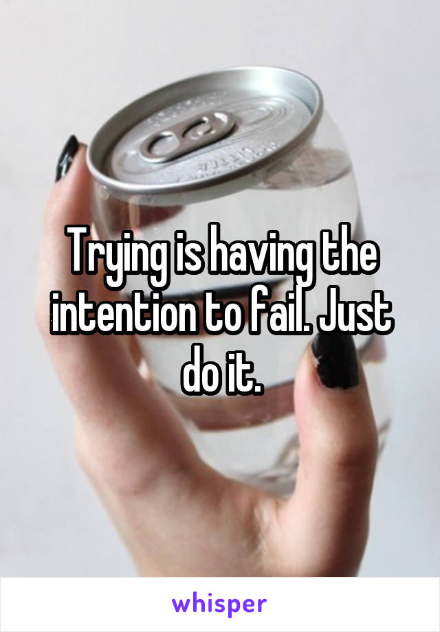 Trying is having the intention to fail. Just do it.