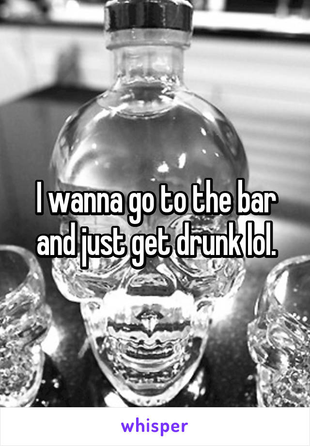 I wanna go to the bar and just get drunk lol.
