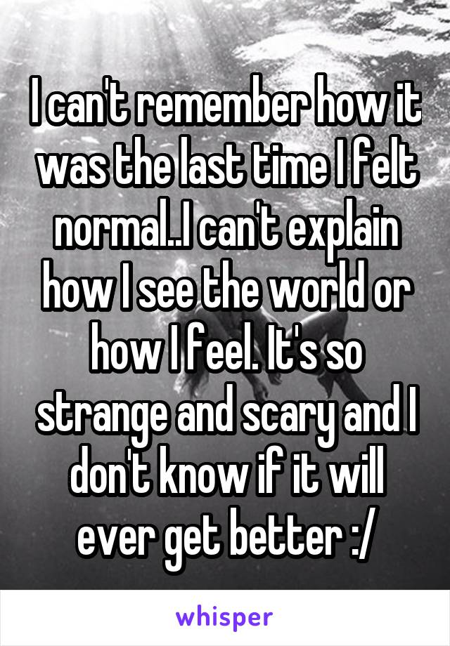 I can't remember how it was the last time I felt normal..I can't explain how I see the world or how I feel. It's so strange and scary and I don't know if it will ever get better :/