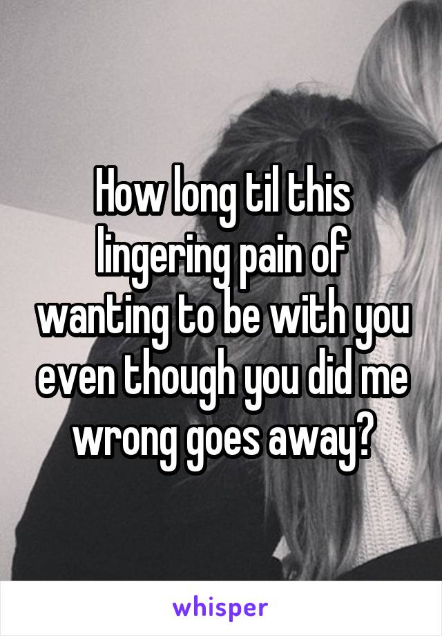 How long til this lingering pain of wanting to be with you even though you did me wrong goes away?