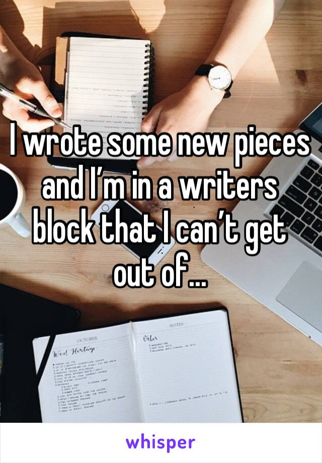 I wrote some new pieces and I'm in a writers block that I can't get out of...
