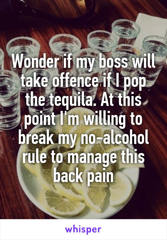 Wonder if my boss will take offence if I pop the tequila. At this point I'm willing to break my no-alcohol rule to manage this back pain