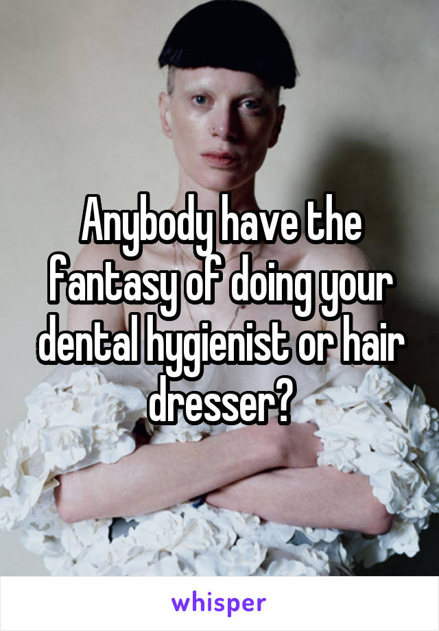 Anybody have the fantasy of doing your dental hygienist or hair dresser?