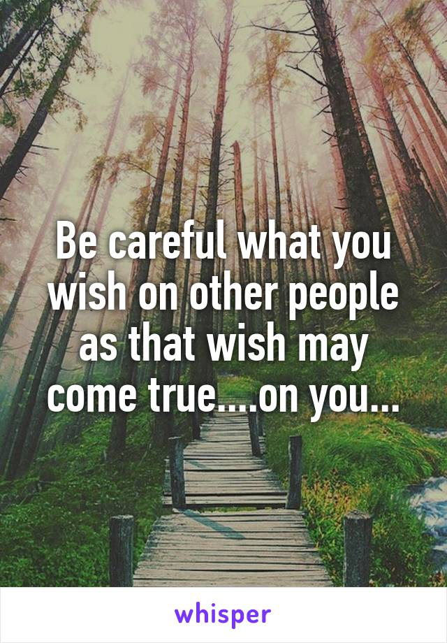 Be careful what you wish on other people as that wish may come true....on you...