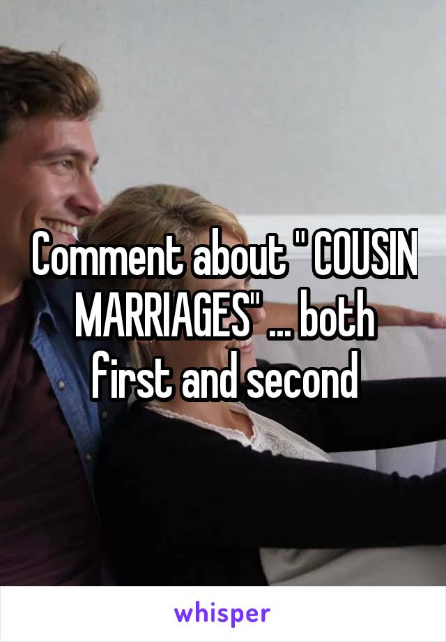 "Comment about "" COUSIN MARRIAGES"" ... both first and second"