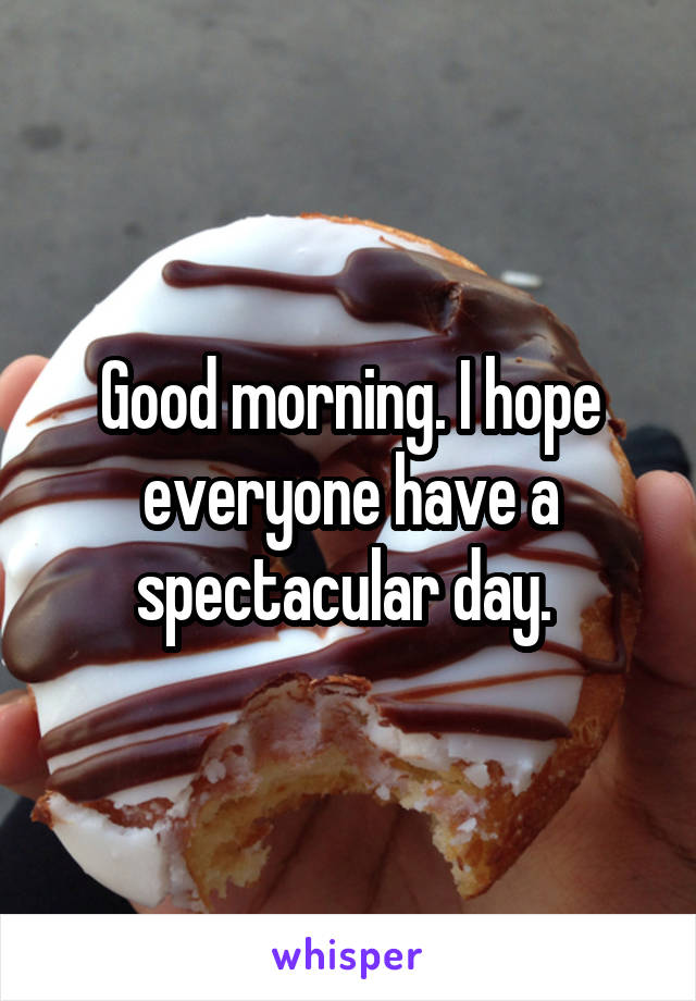 Good morning. I hope everyone have a spectacular day.