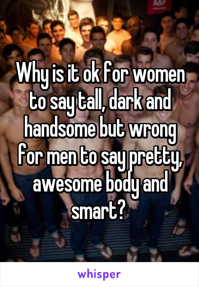 Why is it ok for women to say tall, dark and handsome but wrong for men to say pretty, awesome body and smart?