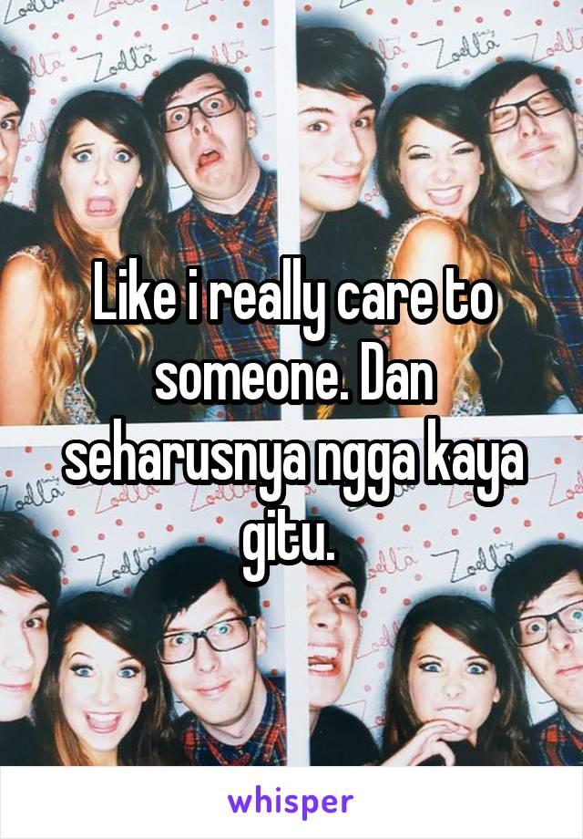 Like i really care to someone. Dan seharusnya ngga kaya gitu.