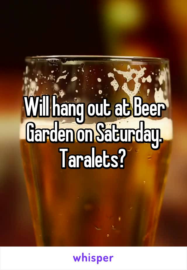 Will hang out at Beer Garden on Saturday. Taralets?