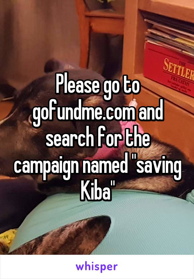 "Please go to gofundme.com and search for the campaign named ""saving Kiba"""