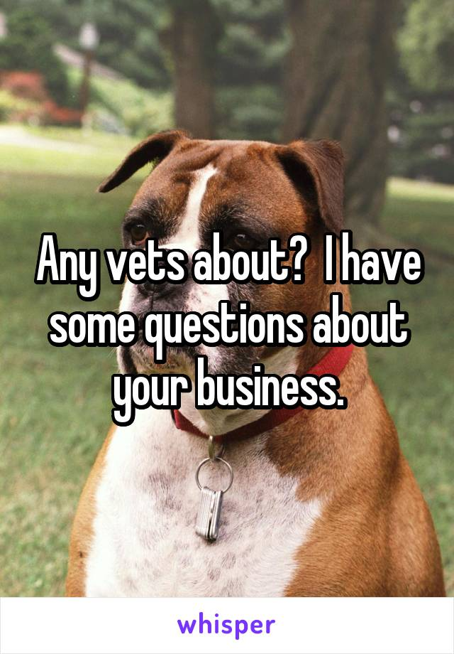 Any vets about?  I have some questions about your business.