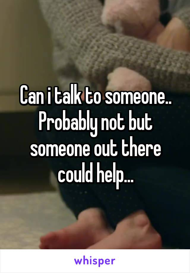 Can i talk to someone.. Probably not but someone out there could help...