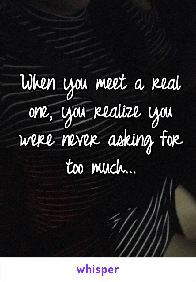 When you meet a real one, you realize you were never asking for too much...