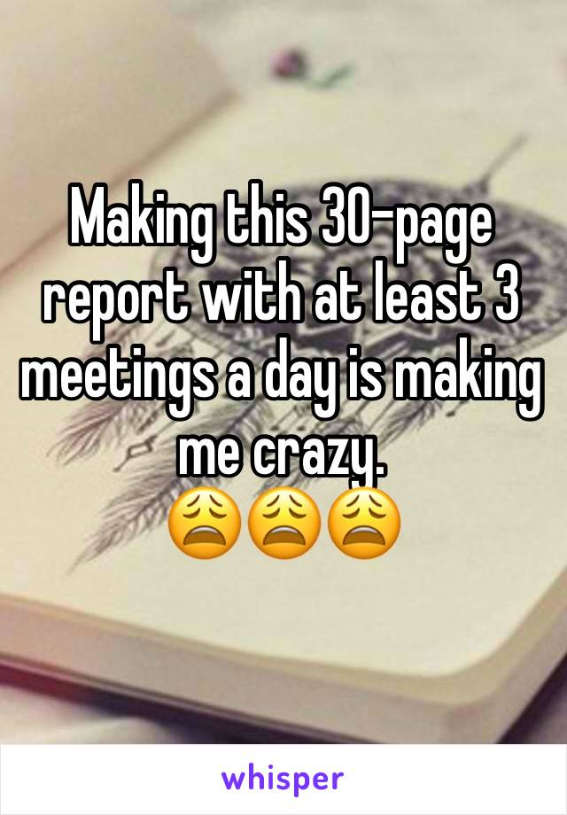 Making this 30-page report with at least 3 meetings a day is making me crazy.  😩😩😩