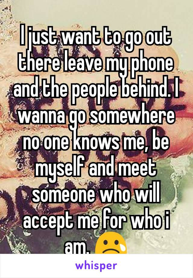 I just want to go out there leave my phone and the people behind. I wanna go somewhere no one knows me, be myself and meet someone who will accept me for who i am. 😢