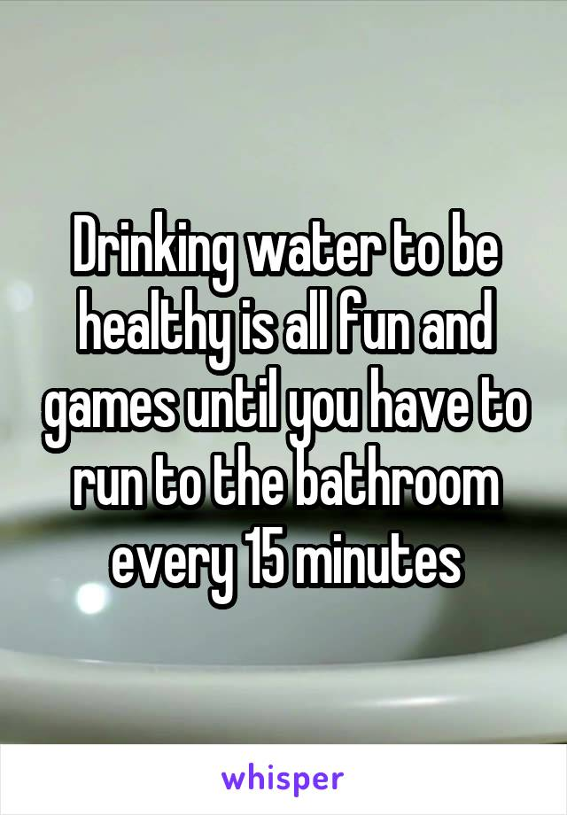Drinking water to be healthy is all fun and games until you have to run to the bathroom every 15 minutes