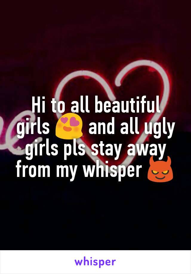 Hi to all beautiful girls 😍 and all ugly girls pls stay away from my whisper 😈