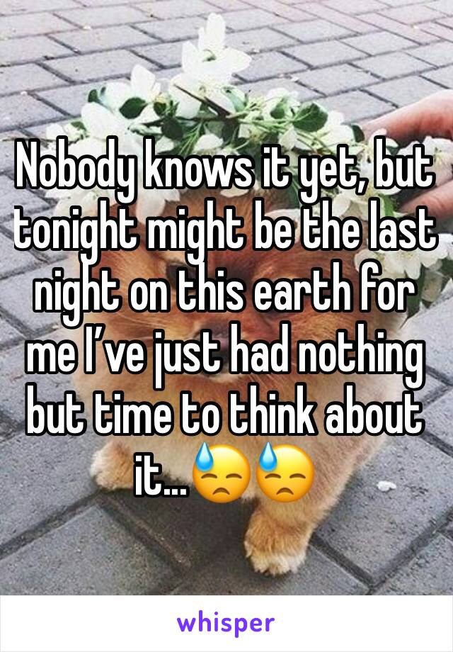 Nobody knows it yet, but tonight might be the last night on this earth for me I've just had nothing but time to think about it...😓😓