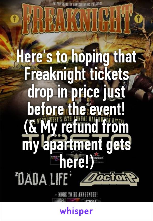 Here's to hoping that Freaknight tickets drop in price just before the event! (& My refund from my apartment gets here!)