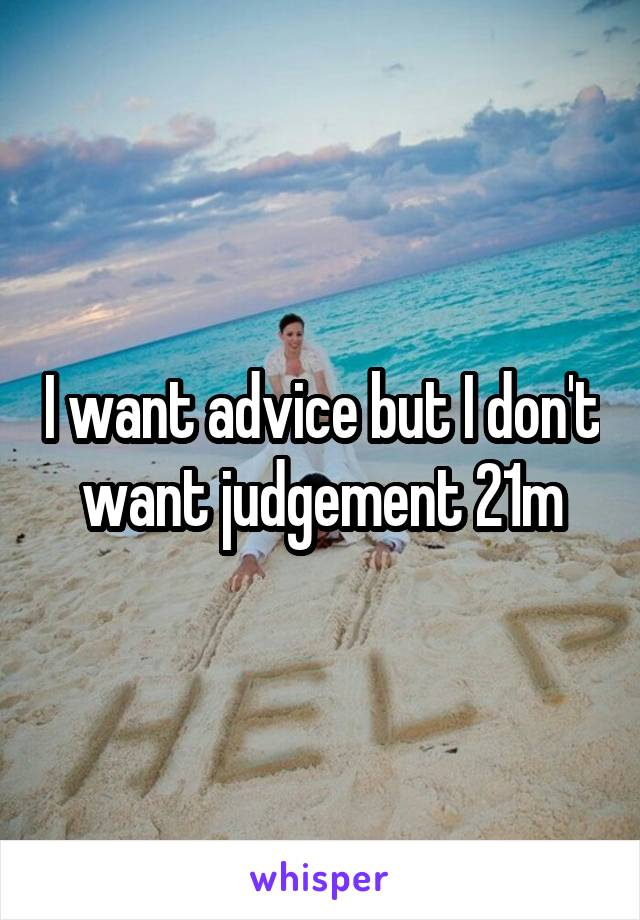 I want advice but I don't want judgement 21m