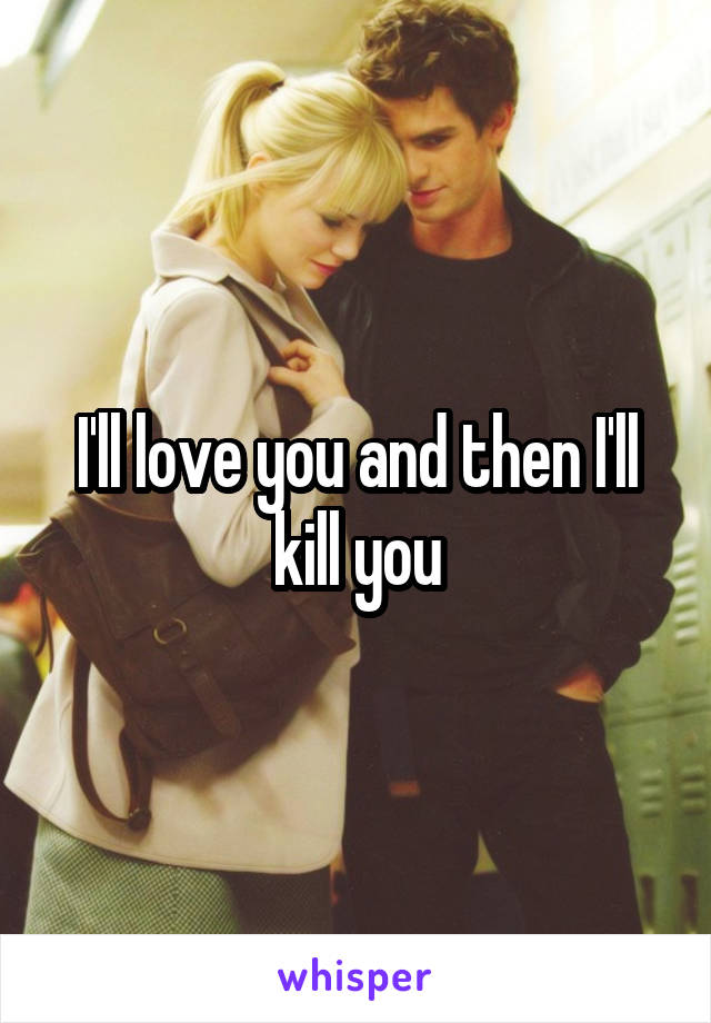 I'll love you and then I'll kill you