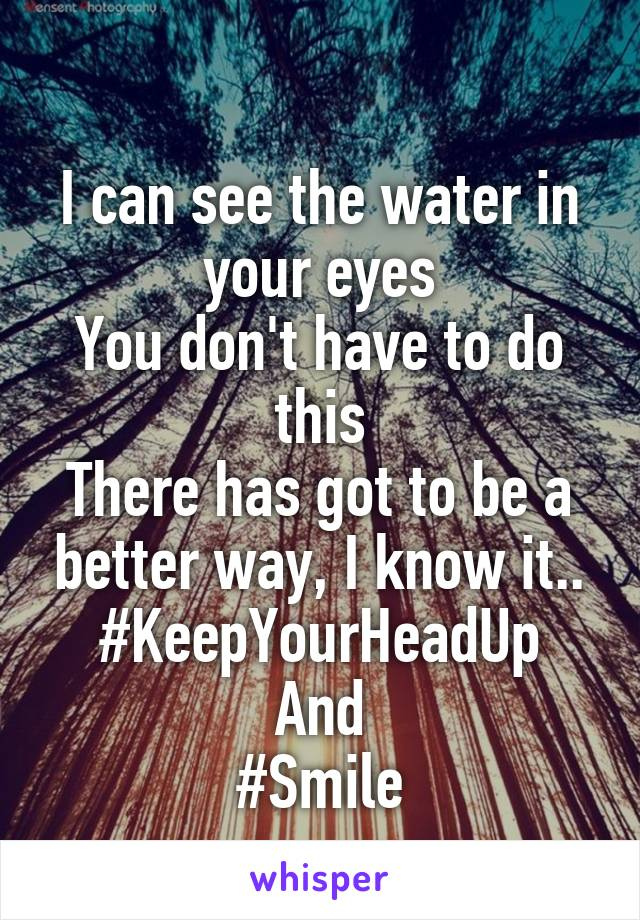 I can see the water in your eyes You don't have to do this There has got to be a better way, I know it.. #KeepYourHeadUp And #Smile