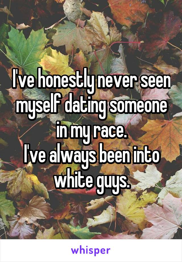I've honestly never seen myself dating someone in my race. I've always been into white guys.