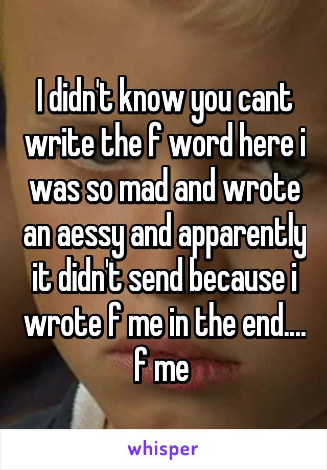 I didn't know you cant write the f word here i was so mad and wrote an aessy and apparently it didn't send because i wrote f me in the end.... f me