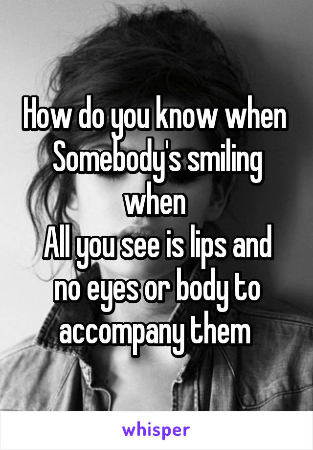 How do you know when  Somebody's smiling when  All you see is lips and no eyes or body to accompany them