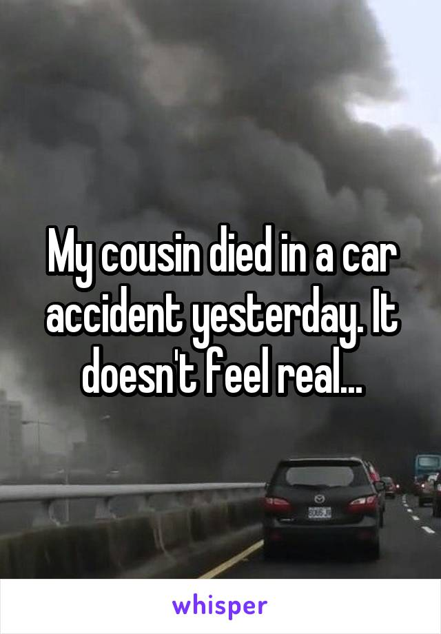My cousin died in a car accident yesterday. It doesn't feel real...