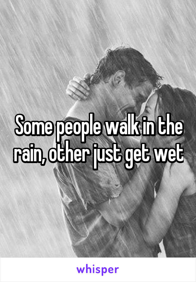 Some people walk in the rain, other just get wet