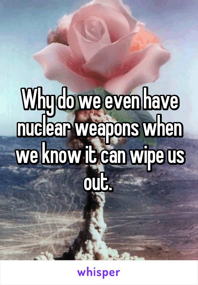 Why do we even have nuclear weapons when we know it can wipe us out.