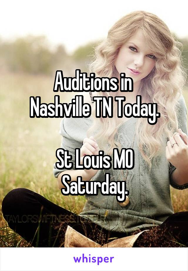 Auditions in  Nashville TN Today.  St Louis MO Saturday.