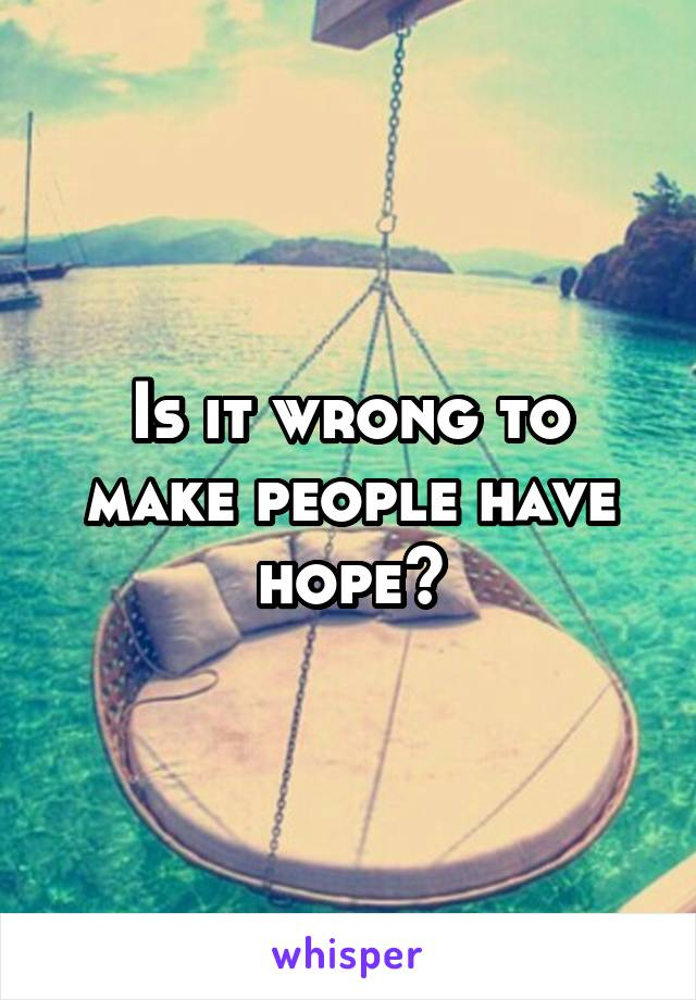 Is it wrong to make people have hope?