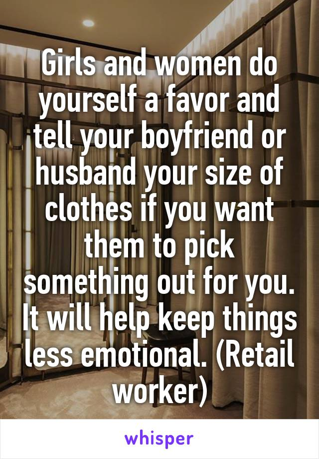 Girls and women do yourself a favor and tell your boyfriend or husband your size of clothes if you want them to pick something out for you. It will help keep things less emotional. (Retail worker)