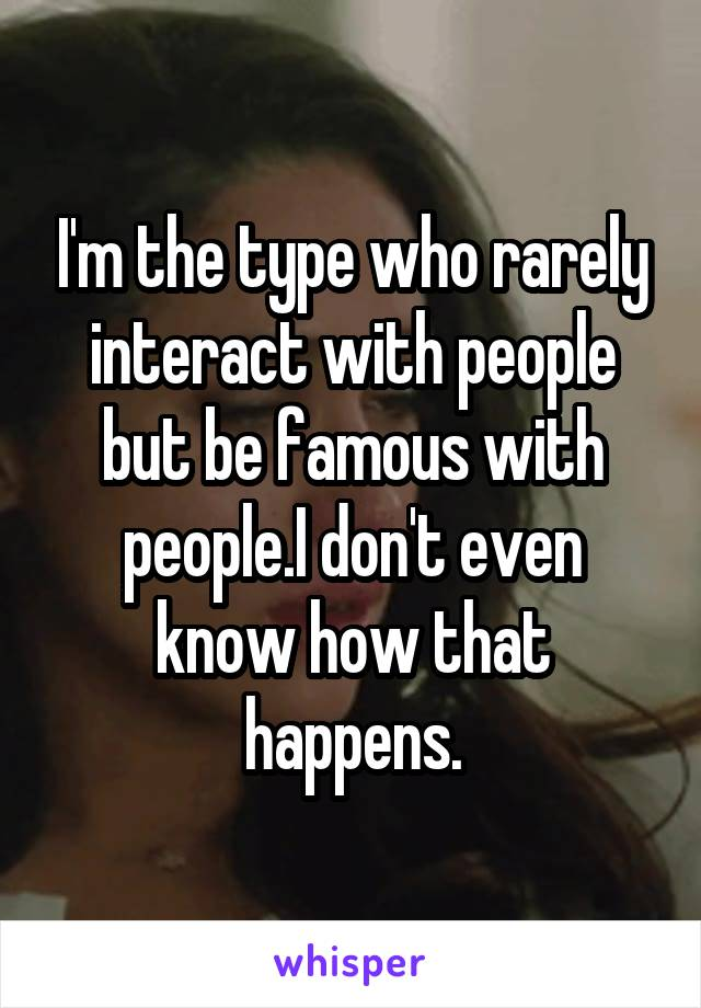 I'm the type who rarely interact with people but be famous with people.I don't even know how that happens.