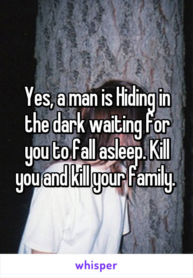 Yes, a man is Hiding in the dark waiting for you to fall asleep. Kill you and kill your family.